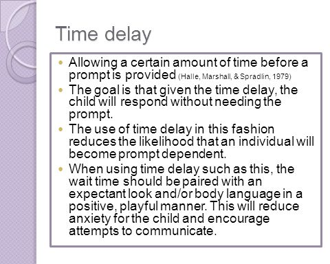 Time delay Allowing a certain amount of time before a prompt is provided (Halle, Marshall, & Spradlin, 1979)