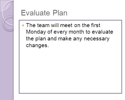 Evaluate Plan The team will meet on the first Monday of every month to evaluate the plan and make any necessary changes.