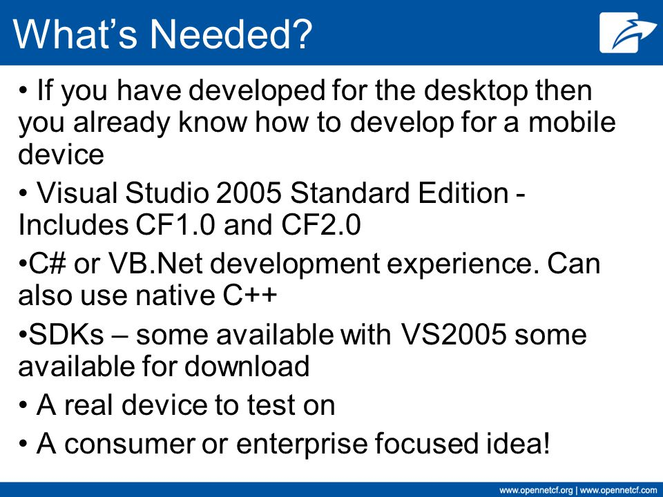 What's Needed If you have developed for the desktop then you already know how to develop for a mobile device.
