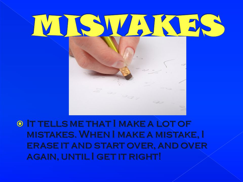 MISTAKES It tells me that I make a lot of mistakes.