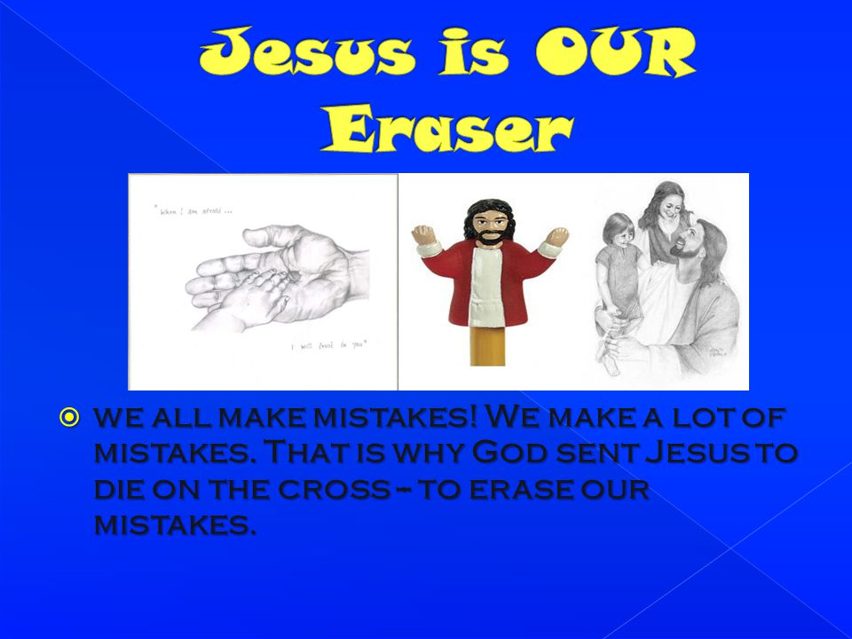 Jesus is OUR Eraser we all make mistakes. We make a lot of mistakes.