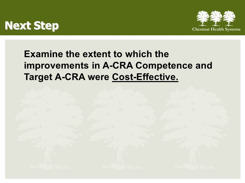 Next Step Examine the extent to which the improvements in A-CRA Competence and Target A-CRA were Cost-Effective.