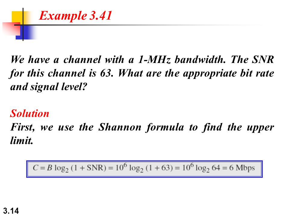 Example 3.41 We have a channel with a 1-MHz bandwidth. The SNR for this channel is 63. What are the appropriate bit rate and signal level