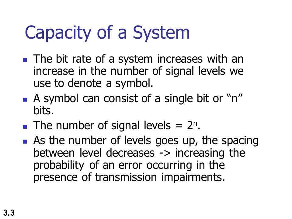 Capacity of a System The bit rate of a system increases with an increase in the number of signal levels we use to denote a symbol.