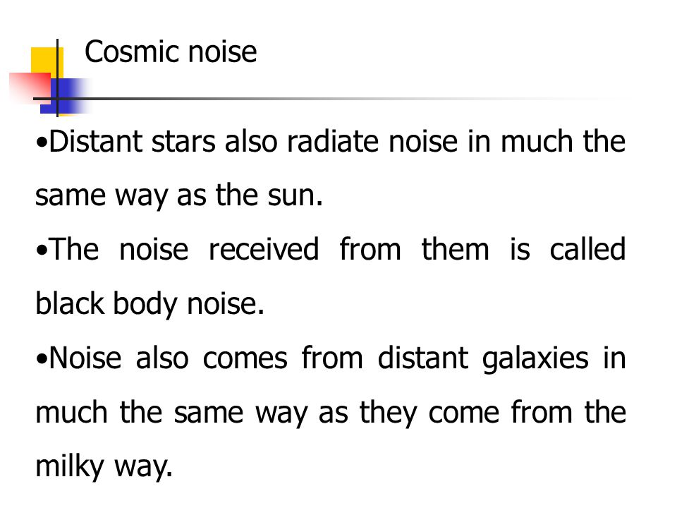 Cosmic noise Distant stars also radiate noise in much the same way as the sun. The noise received from them is called black body noise.