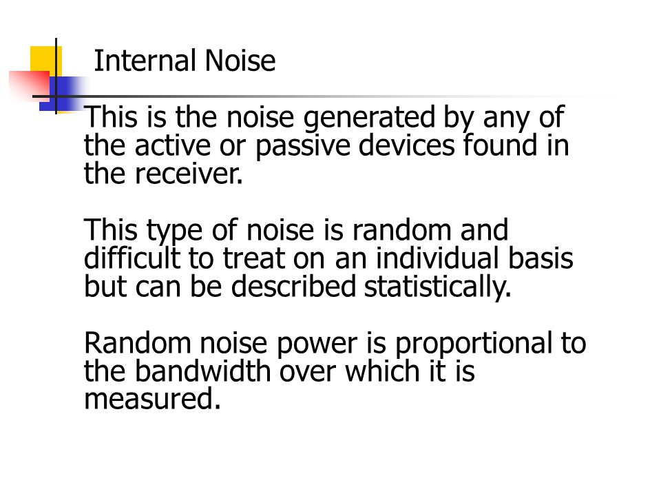 Internal Noise This is the noise generated by any of the active or passive devices found in the receiver.