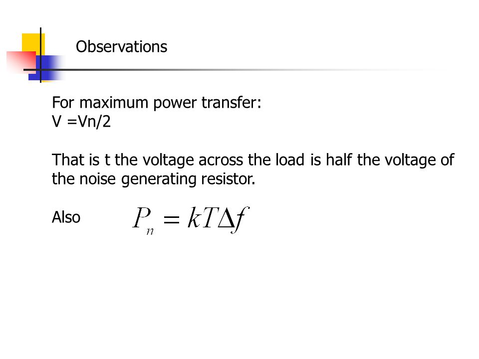 Observations For maximum power transfer: V =Vn/2. That is t the voltage across the load is half the voltage of the noise generating resistor.