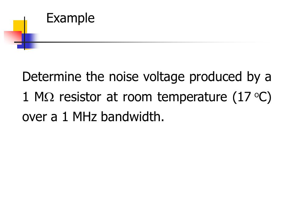 Example Determine the noise voltage produced by a 1 M resistor at room temperature (17 oC) over a 1 MHz bandwidth.