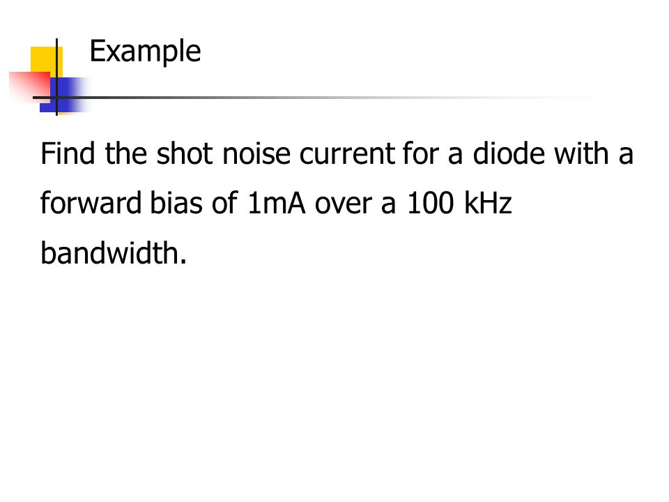 Example Find the shot noise current for a diode with a forward bias of 1mA over a 100 kHz bandwidth.