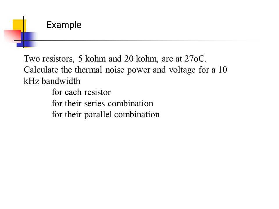 Example Two resistors, 5 kohm and 20 kohm, are at 27oC. Calculate the thermal noise power and voltage for a 10 kHz bandwidth.