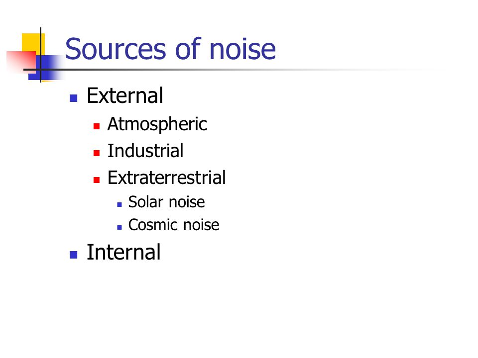 Sources of noise External Internal Atmospheric Industrial