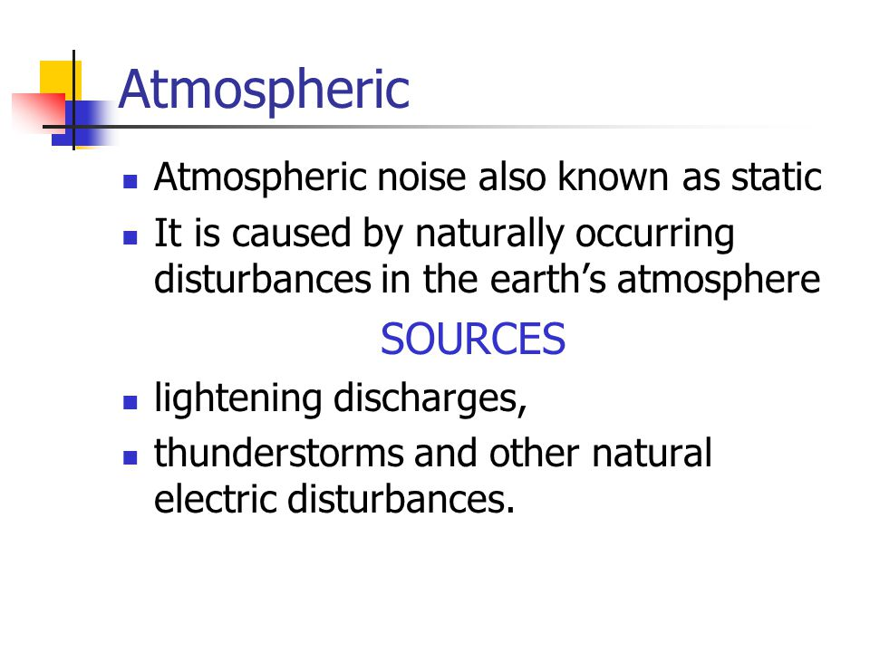 Atmospheric SOURCES Atmospheric noise also known as static