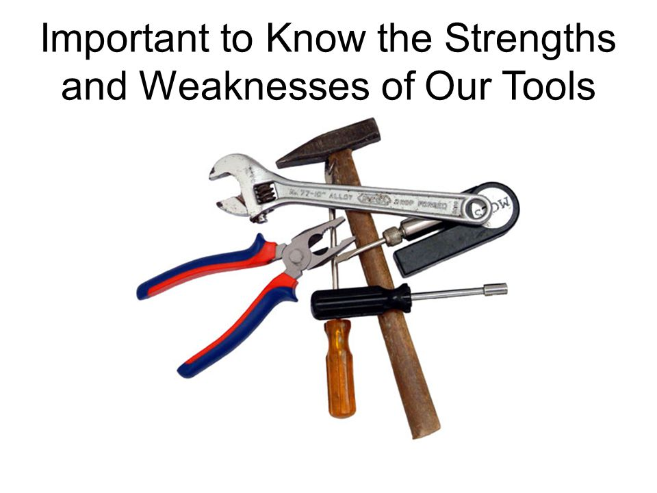 Important to Know the Strengths and Weaknesses of Our Tools