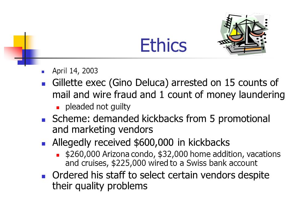 Ethics April 14, 2003. Gillette exec (Gino Deluca) arrested on 15 counts of mail and wire fraud and 1 count of money laundering.