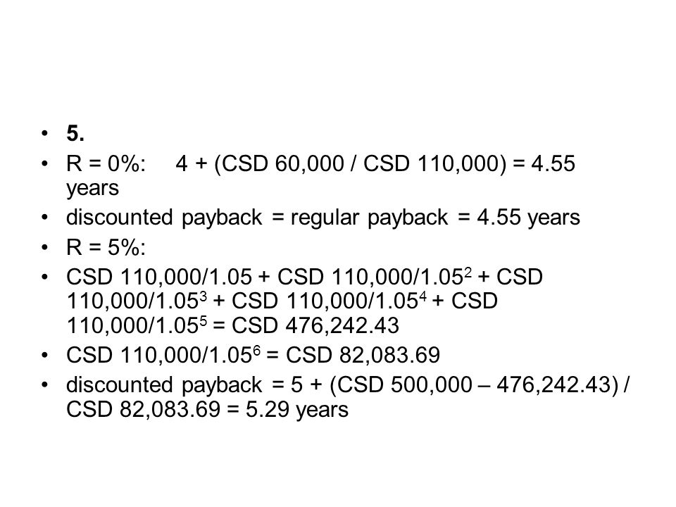 5. R = 0%: 4 + (CSD 60,000 / CSD 110,000) = 4.55 years. discounted payback = regular payback = 4.55 years.