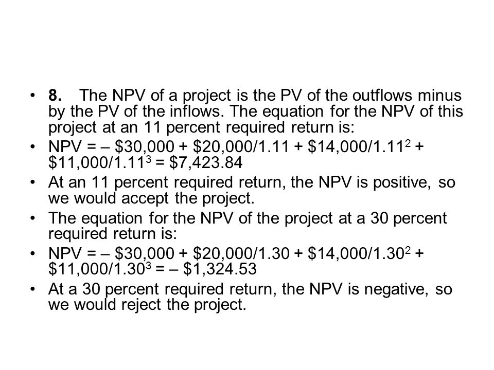 8. The NPV of a project is the PV of the outflows minus by the PV of the inflows. The equation for the NPV of this project at an 11 percent required return is: