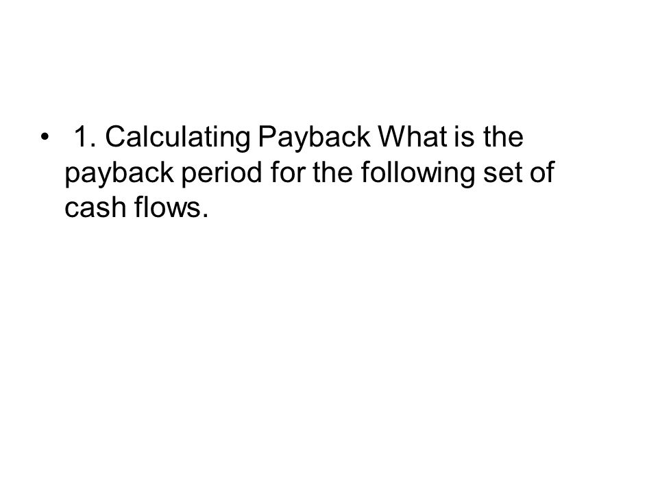 1. Calculating Payback What is the payback period for the following set of cash flows.