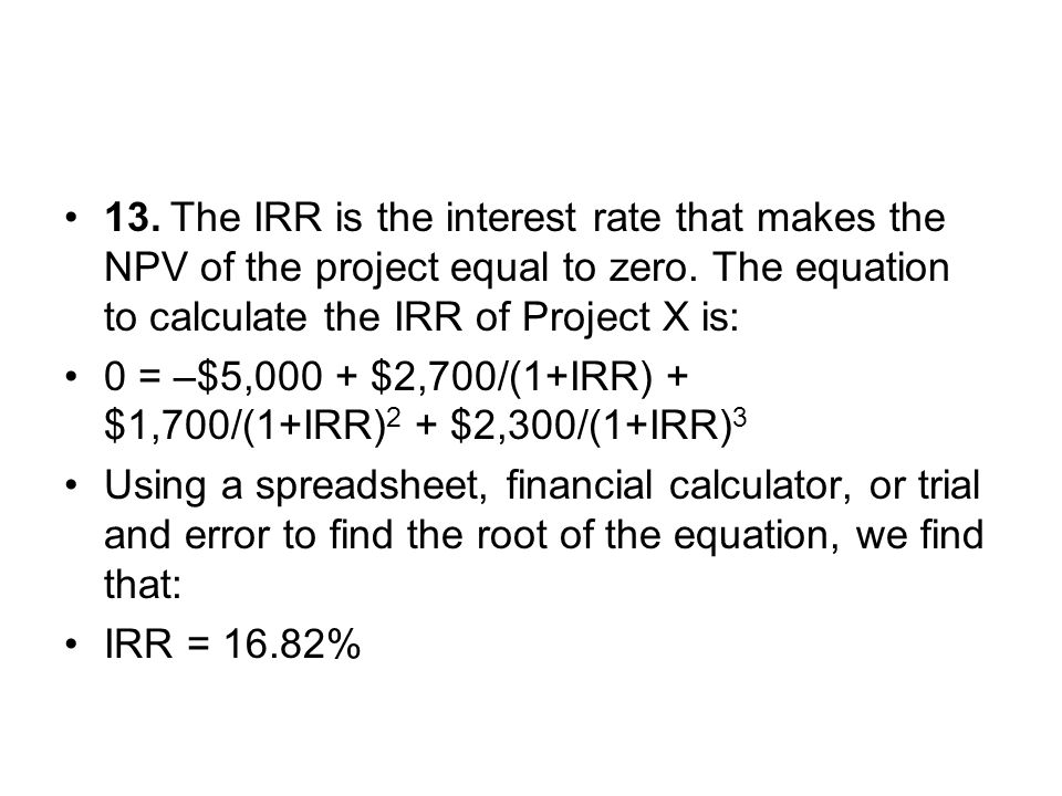 13. The IRR is the interest rate that makes the NPV of the project equal to zero. The equation to calculate the IRR of Project X is: