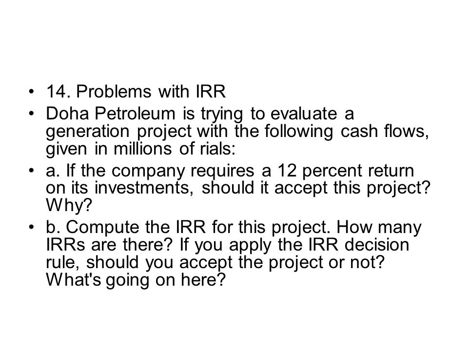 14. Problems with IRR Doha Petroleum is trying to evaluate a generation project with the following cash flows, given in millions of rials: