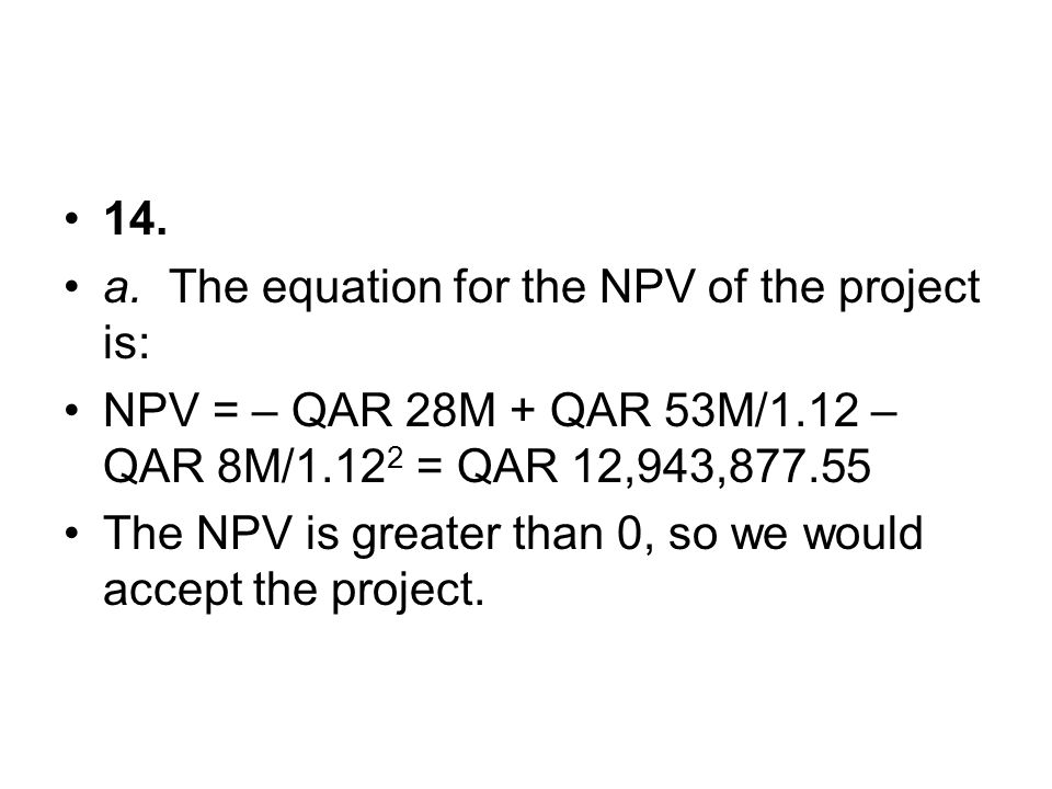14. a. The equation for the NPV of the project is: NPV = – QAR 28M + QAR 53M/1.12 – QAR 8M/1.122 = QAR 12,943,877.55.