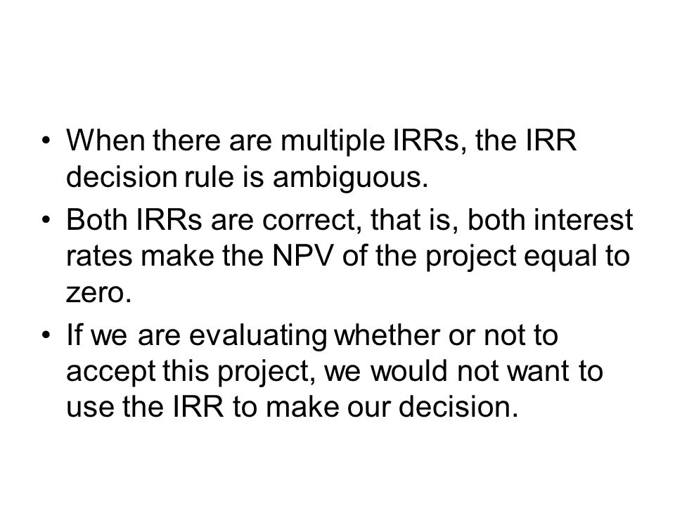 When there are multiple IRRs, the IRR decision rule is ambiguous.