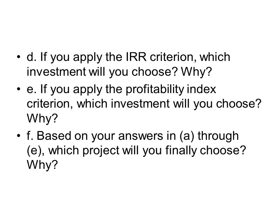 d. If you apply the IRR criterion, which investment will you choose