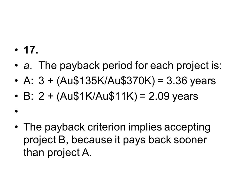 17. a. The payback period for each project is: A: 3 + (Au$135K/Au$370K) = 3.36 years. B: 2 + (Au$1K/Au$11K) = 2.09 years.