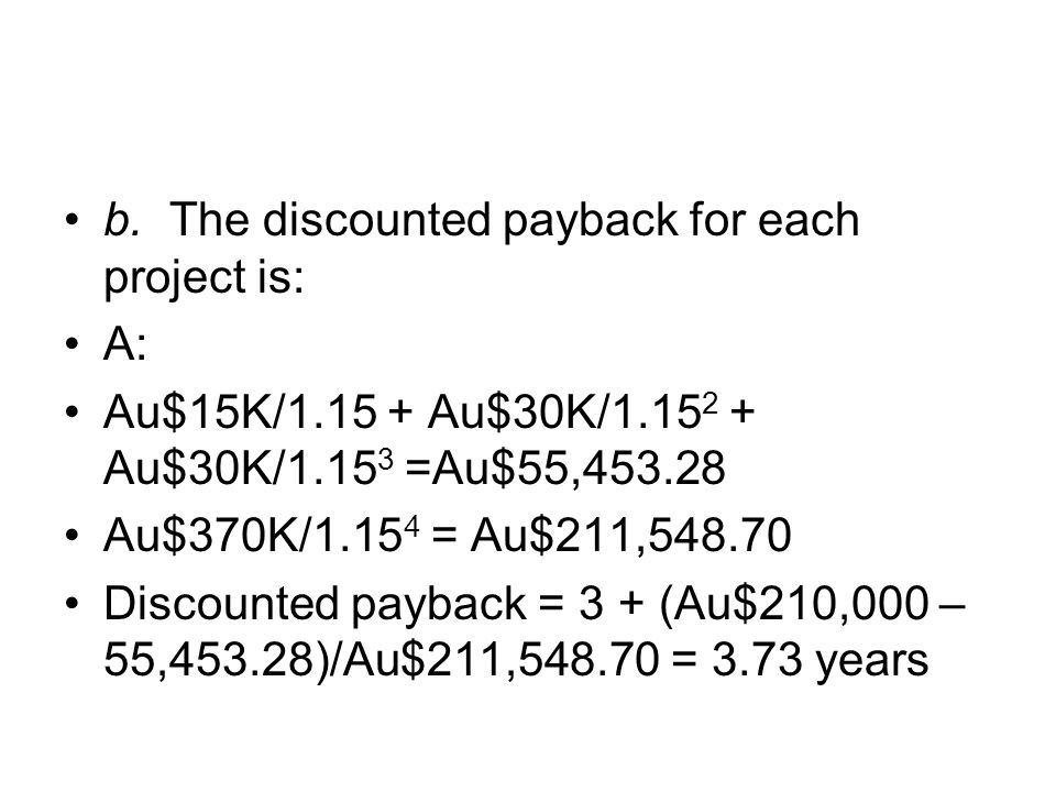 b. The discounted payback for each project is:
