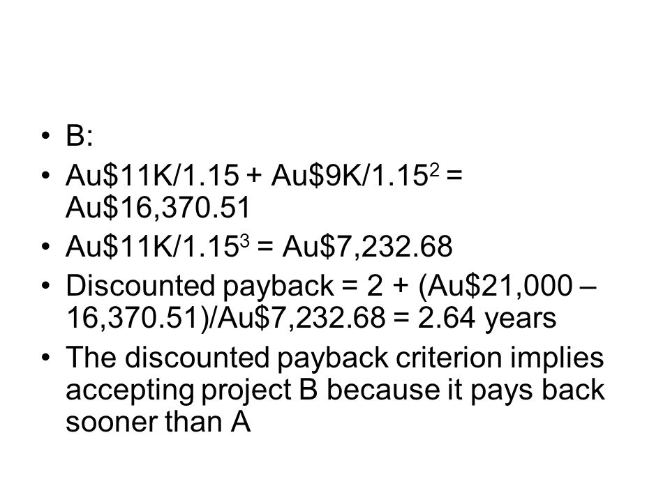 B: Au$11K/1.15 + Au$9K/1.152 = Au$16,370.51. Au$11K/1.153 = Au$7,232.68. Discounted payback = 2 + (Au$21,000 – 16,370.51)/Au$7,232.68 = 2.64 years.