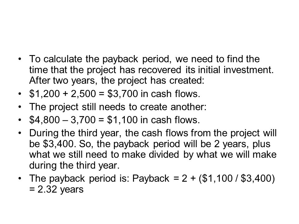To calculate the payback period, we need to find the time that the project has recovered its initial investment. After two years, the project has created: