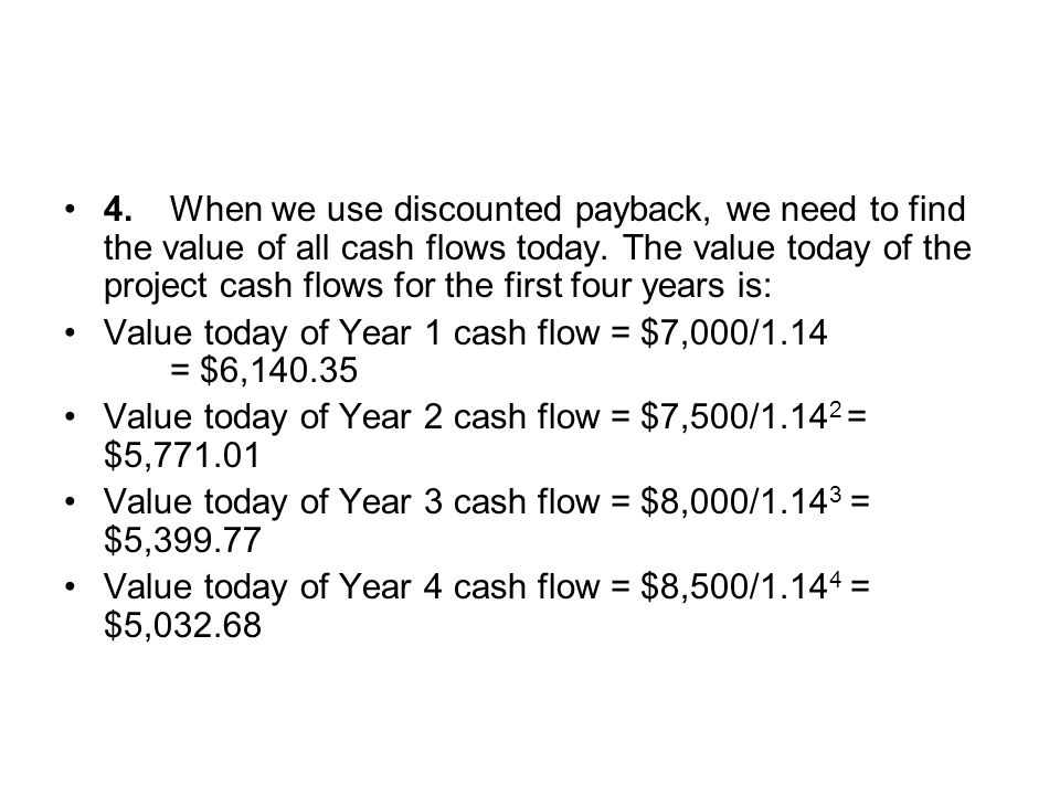 4. When we use discounted payback, we need to find the value of all cash flows today. The value today of the project cash flows for the first four years is: