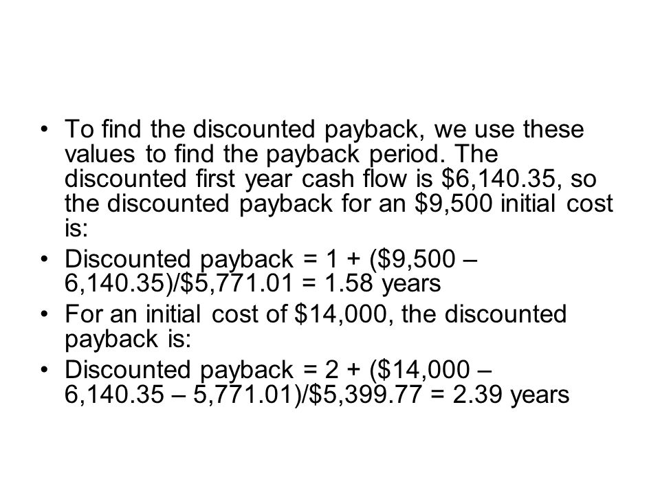 To find the discounted payback, we use these values to find the payback period. The discounted first year cash flow is $6,140.35, so the discounted payback for an $9,500 initial cost is: