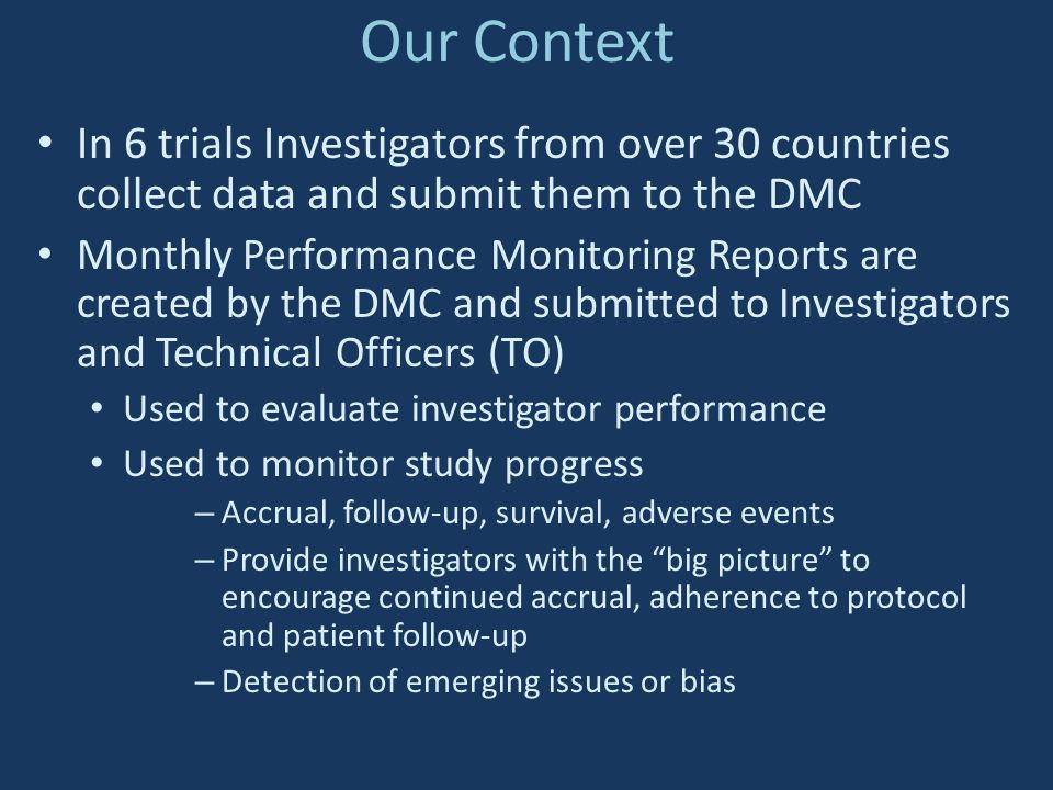 Our Context In 6 trials Investigators from over 30 countries collect data and submit them to the DMC.