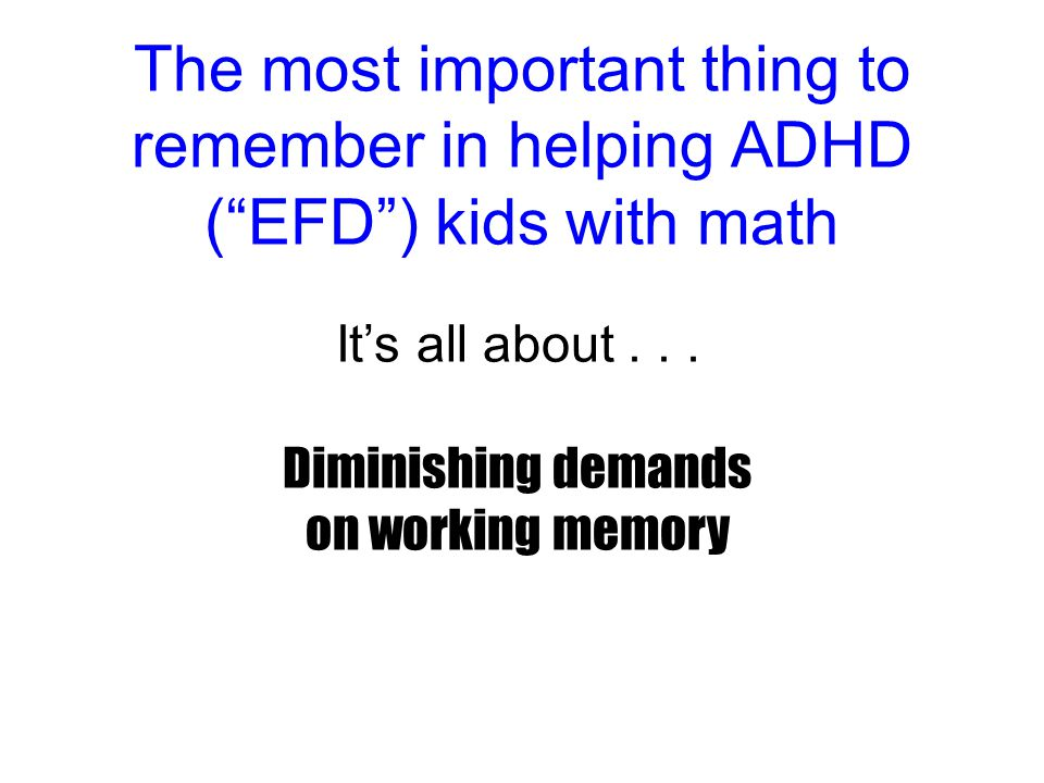 The most important thing to remember in helping ADHD ( EFD ) kids with math