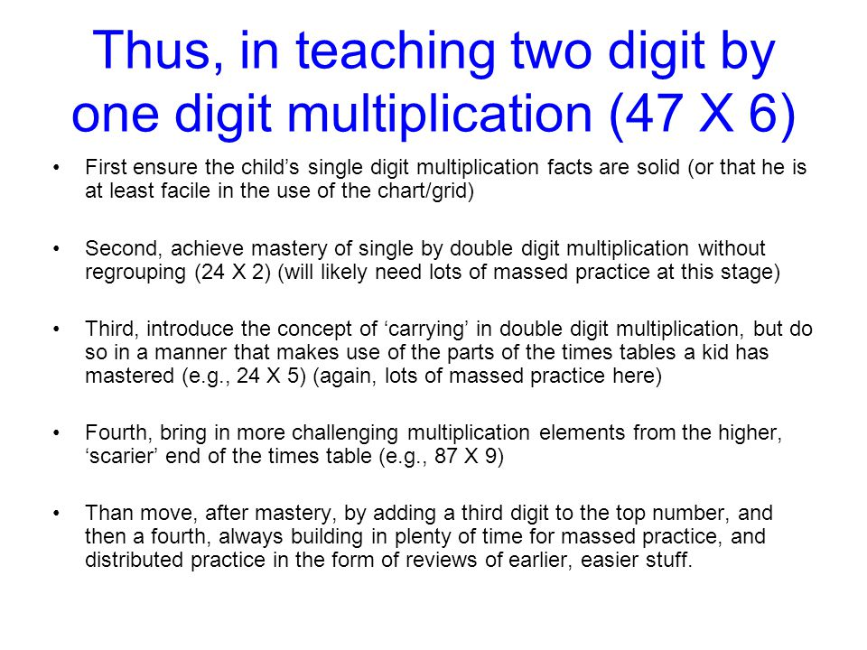 Thus, in teaching two digit by one digit multiplication (47 X 6)