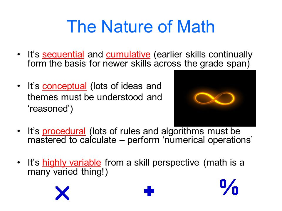The Nature of Math It's sequential and cumulative (earlier skills continually form the basis for newer skills across the grade span)