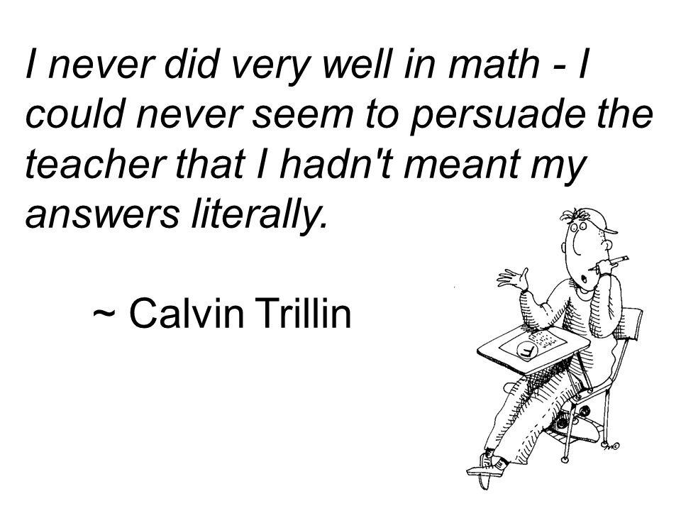 I never did very well in math - I could never seem to persuade the teacher that I hadn t meant my answers literally.