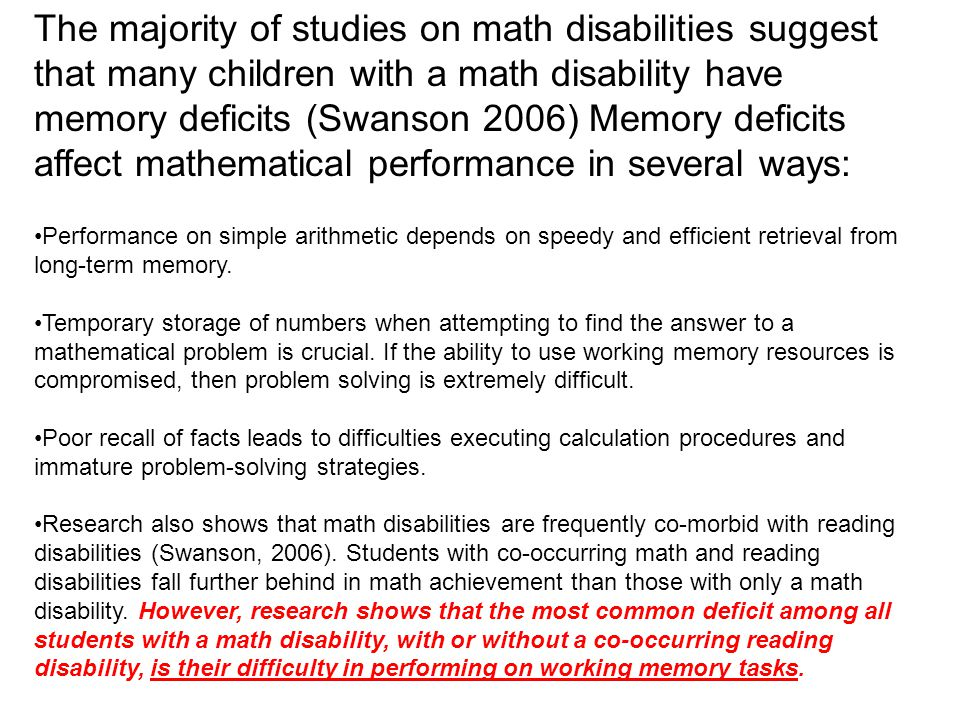 The majority of studies on math disabilities suggest that many children with a math disability have memory deficits (Swanson 2006) Memory deficits affect mathematical performance in several ways: