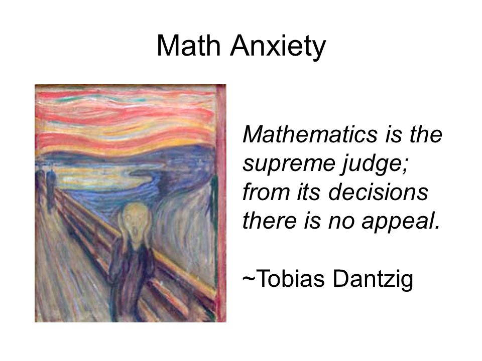 Math Anxiety Mathematics is the supreme judge; from its decisions there is no appeal. ~Tobias Dantzig.