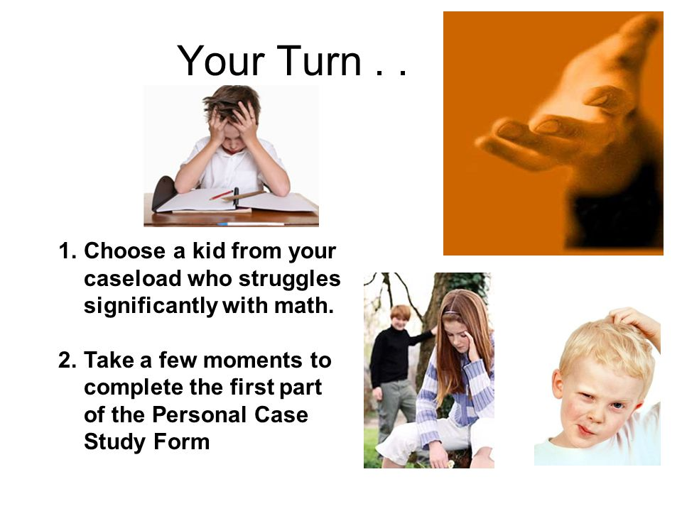 Your Turn . . Choose a kid from your caseload who struggles significantly with math.