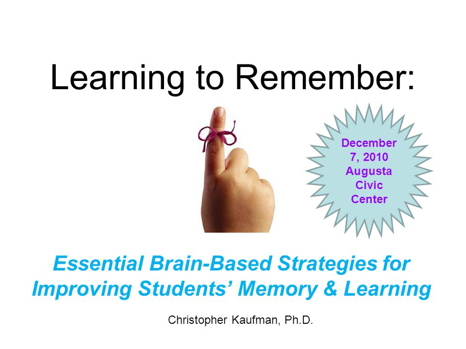 Learning to Remember: December 7, 2010. Augusta Civic Center. Essential Brain-Based Strategies for Improving Students' Memory & Learning.