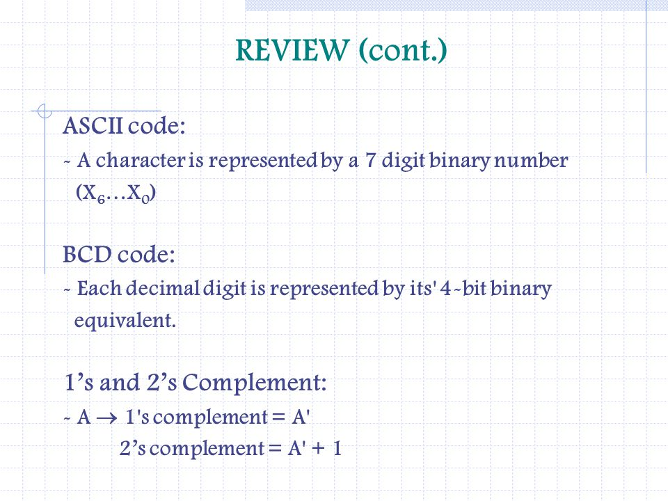 REVIEW (cont.) ASCII code: BCD code: 1's and 2's Complement: