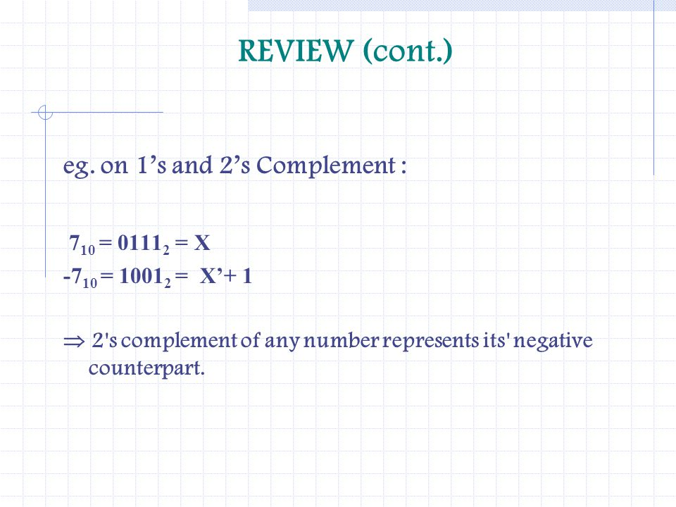 REVIEW (cont.) eg. on 1's and 2's Complement : 710 = 01112 = X