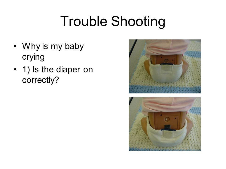 Trouble Shooting Why is my baby crying 1) Is the diaper on correctly