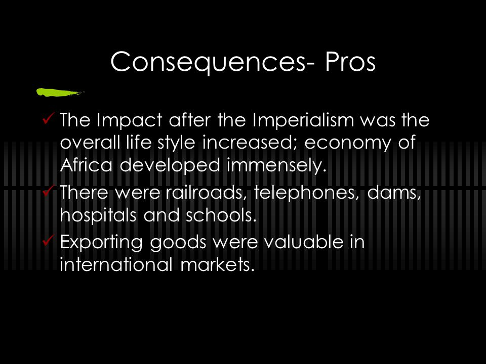Consequences- Pros The Impact after the Imperialism was the overall life style increased; economy of Africa developed immensely.