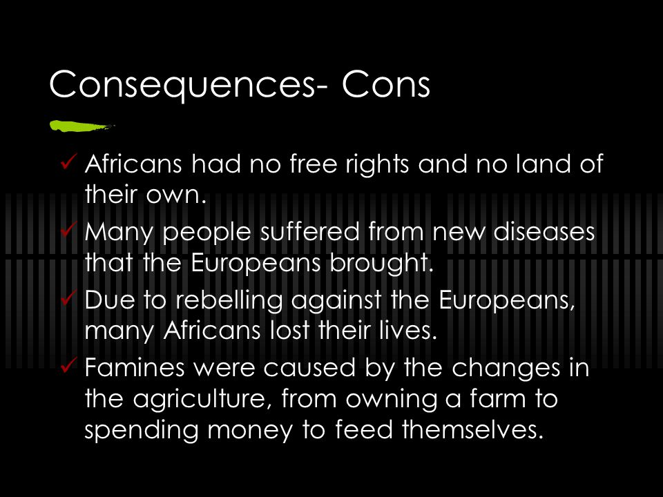 Consequences- Cons Africans had no free rights and no land of their own. Many people suffered from new diseases that the Europeans brought.