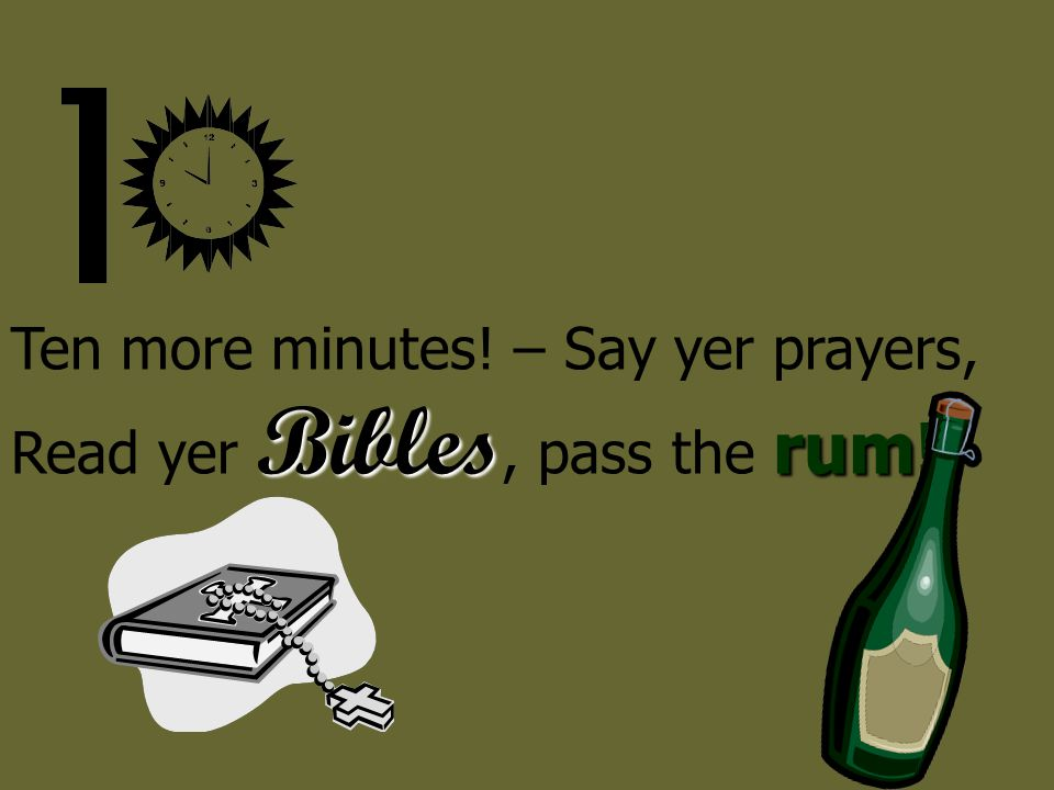 Ten more minutes! – Say yer prayers, Read yer Bibles, pass the rum!