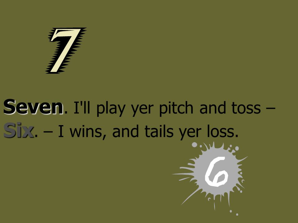 Seven. I ll play yer pitch and toss – Six. – I wins, and tails yer loss.