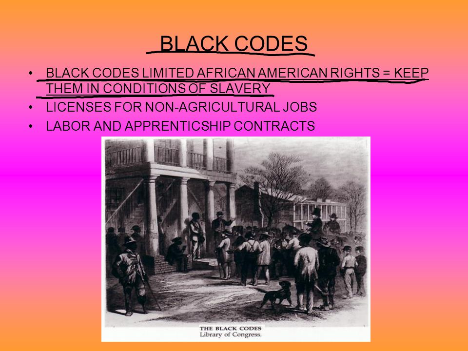 BLACK CODES BLACK CODES LIMITED AFRICAN AMERICAN RIGHTS = KEEP THEM IN CONDITIONS OF SLAVERY. LICENSES FOR NON-AGRICULTURAL JOBS.
