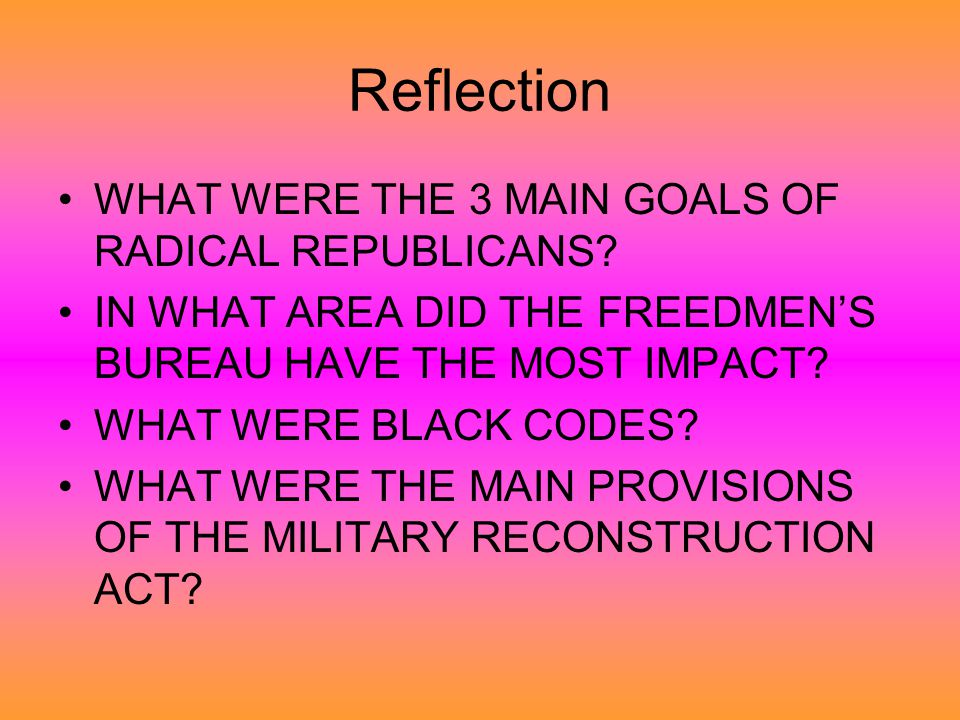 Reflection WHAT WERE THE 3 MAIN GOALS OF RADICAL REPUBLICANS